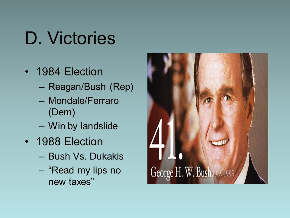 D. Victories 1984 Election –Reagan/Bush (Rep) –Mondale/Ferraro (Dem) –Win by landslide 1988 Election –Bush Vs. Dukakis –Read my lips no new taxes