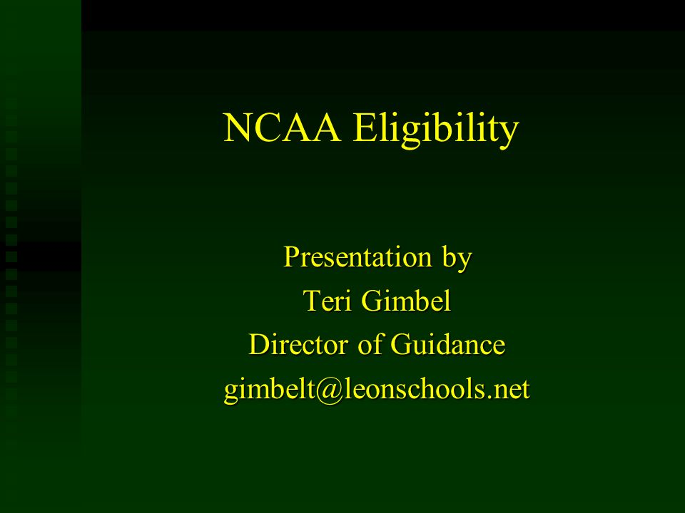 NCAA Eligibility Presentation by Teri Gimbel Director of Guidance gimbelt@leonschools.net