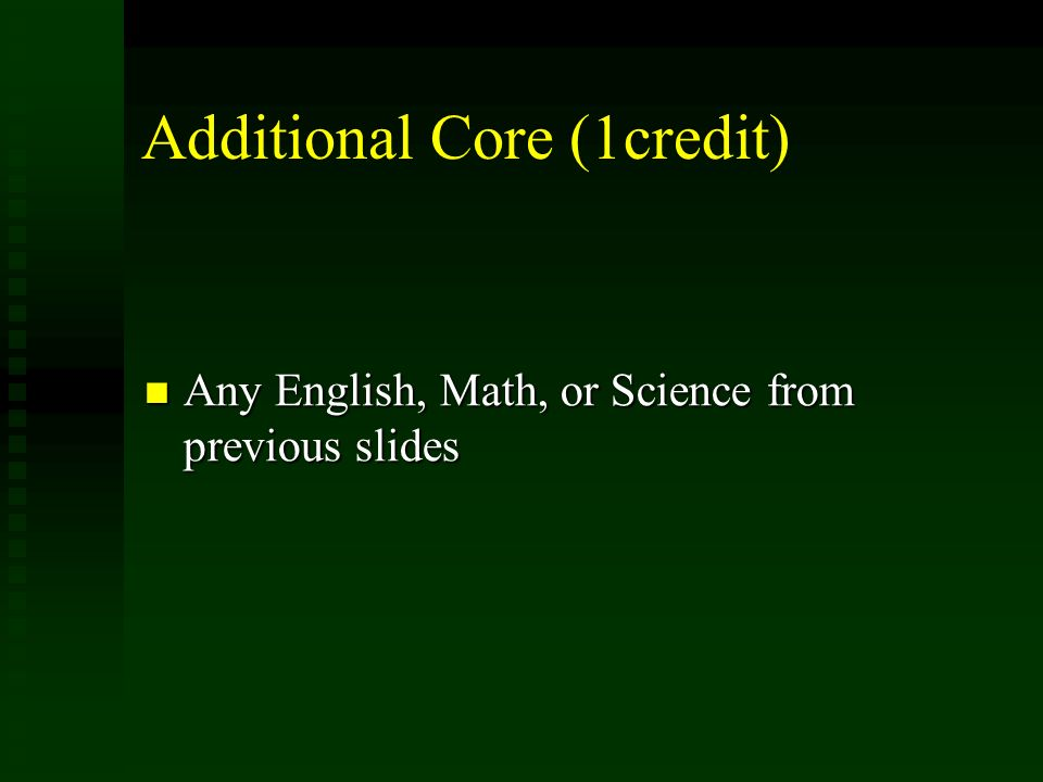 Additional Core (1credit) Any English, Math, or Science from previous slides Any English, Math, or Science from previous slides