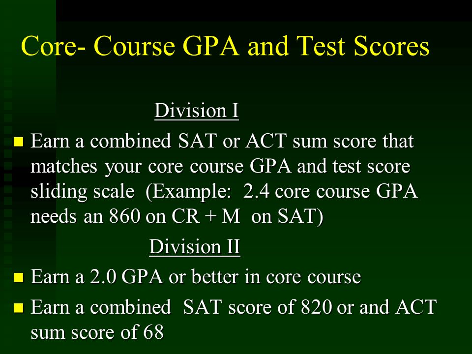 Core- Course GPA and Test Scores Division I Earn a combined SAT or ACT sum score that matches your core course GPA and test score sliding scale (Examp