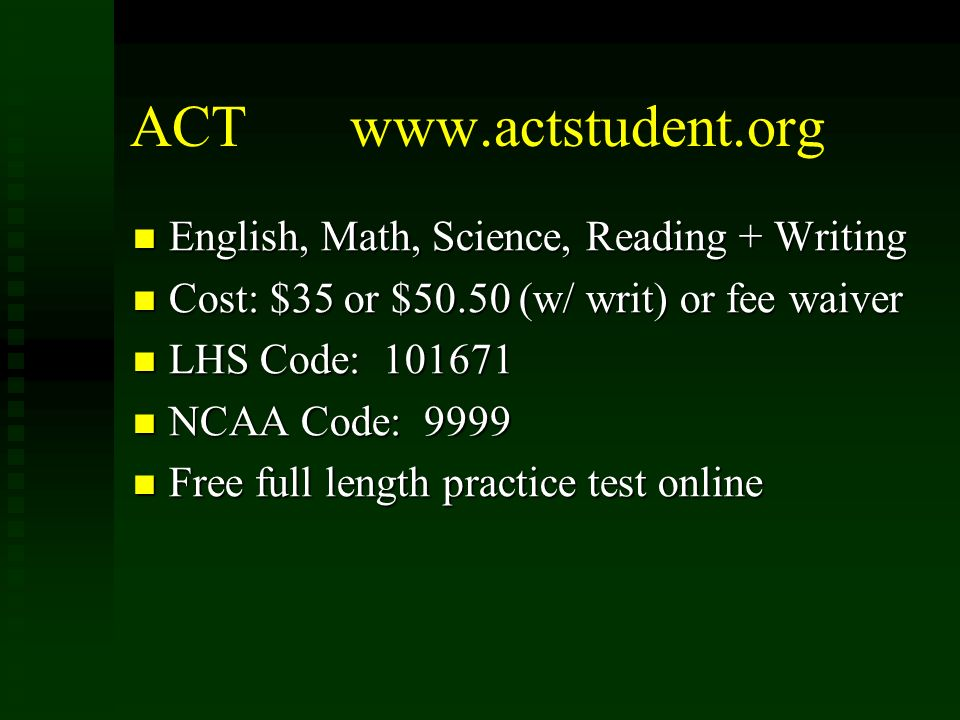 ACT www.actstudent.org English, Math, Science, Reading + Writing English, Math, Science, Reading + Writing Cost: $35 or $50.50 (w/ writ) or fee waiver