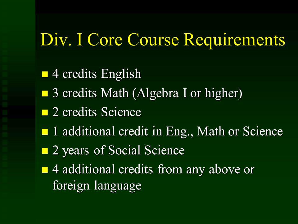 Div. I Core Course Requirements 4 credits English 4 credits English 3 credits Math (Algebra I or higher) 3 credits Math (Algebra I or higher) 2 credit