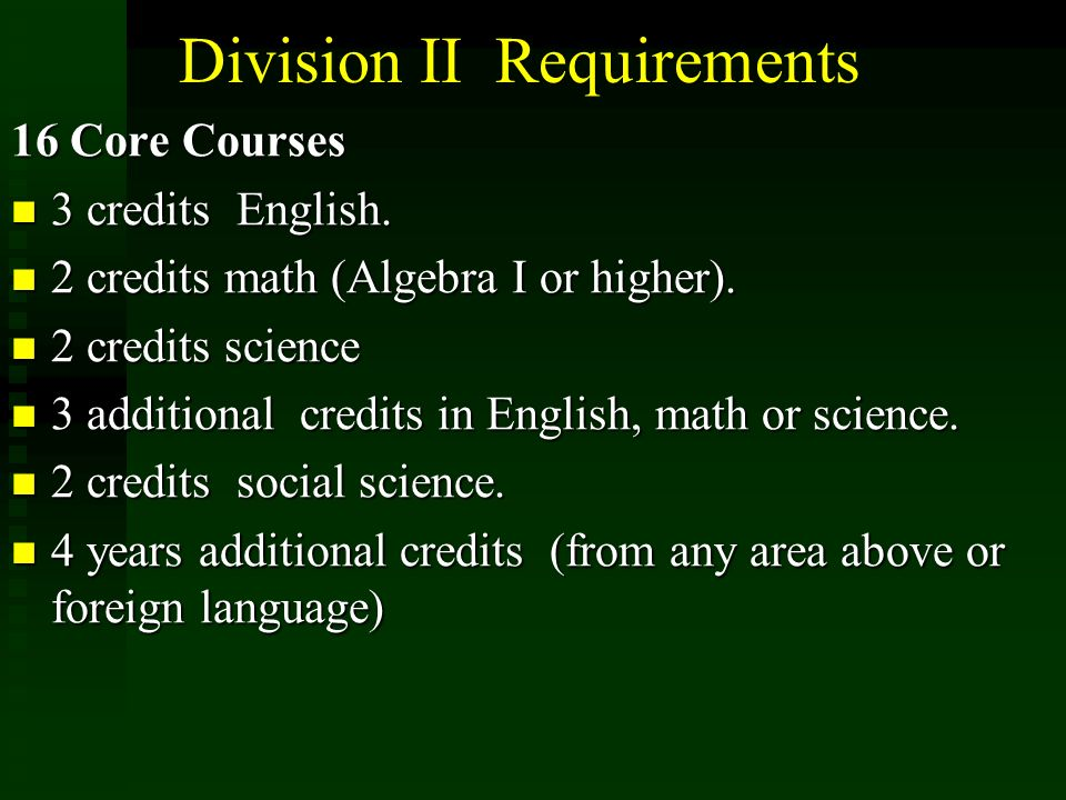 Division II Requirements 16 Core Courses 3 credits English. 3 credits English. 2 credits math (Algebra I or higher). 2 credits math (Algebra I or high