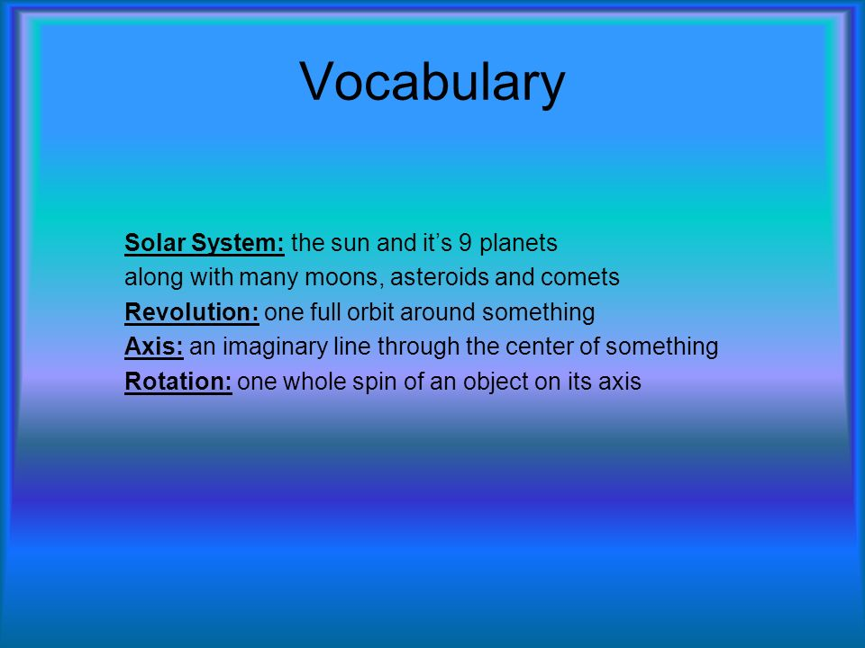 Vocabulary Solar System: the sun and its 9 planets along with many moons, asteroids and comets Revolution: one full orbit around something Axis: an imaginary line through the center of something Rotation: one whole spin of an object on its axis