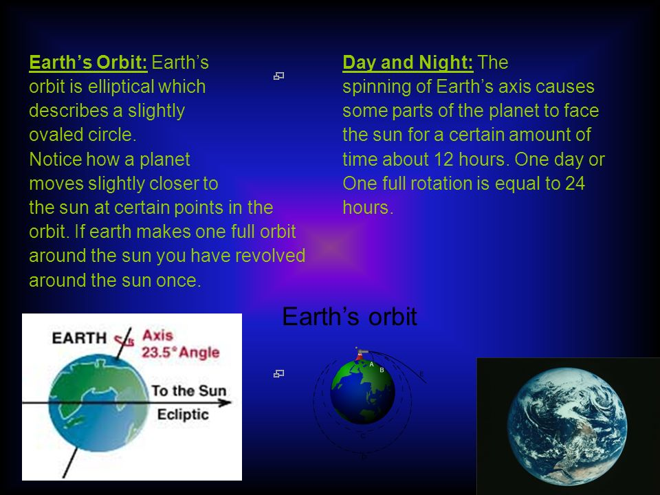 Earths Orbit: Earths orbit is elliptical which describes a slightly ovaled circle.