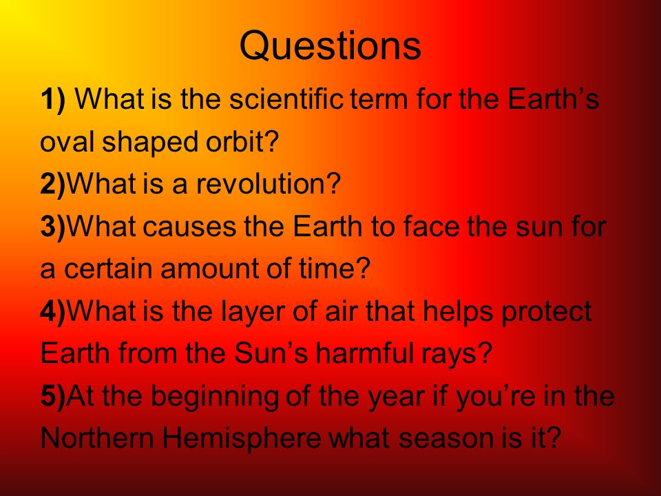 Questions 1) What is the scientific term for the Earths oval shaped orbit.
