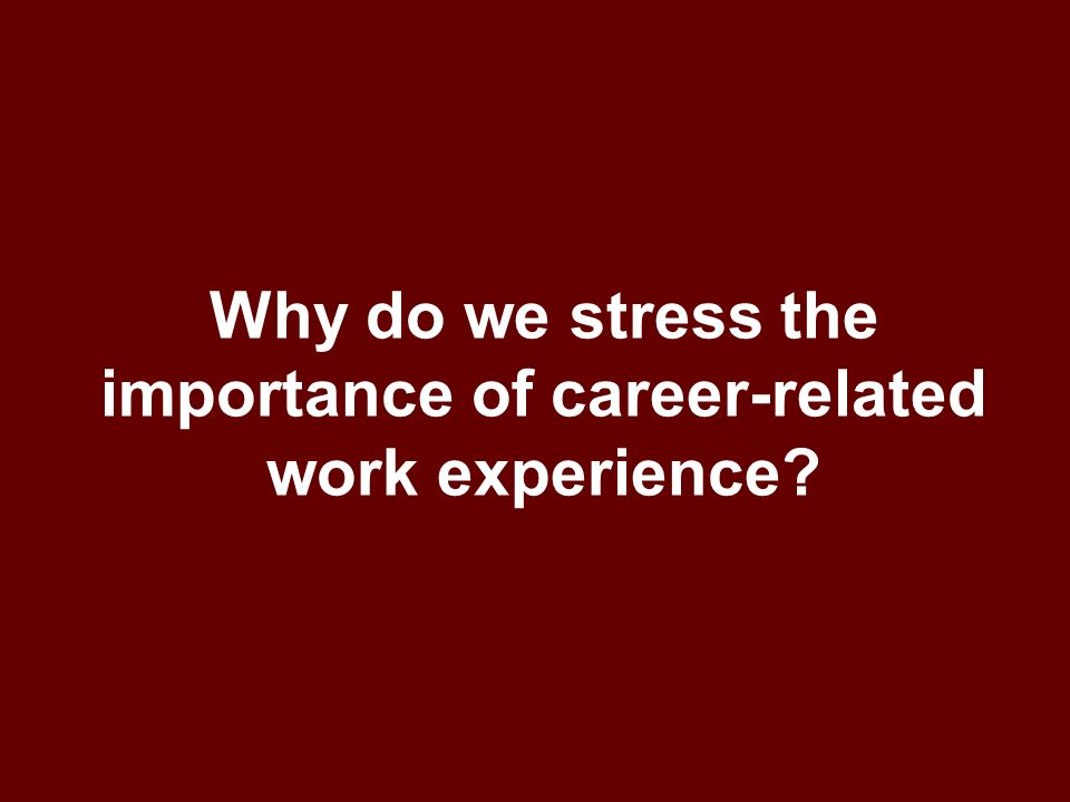 Why do we stress the importance of career-related work experience