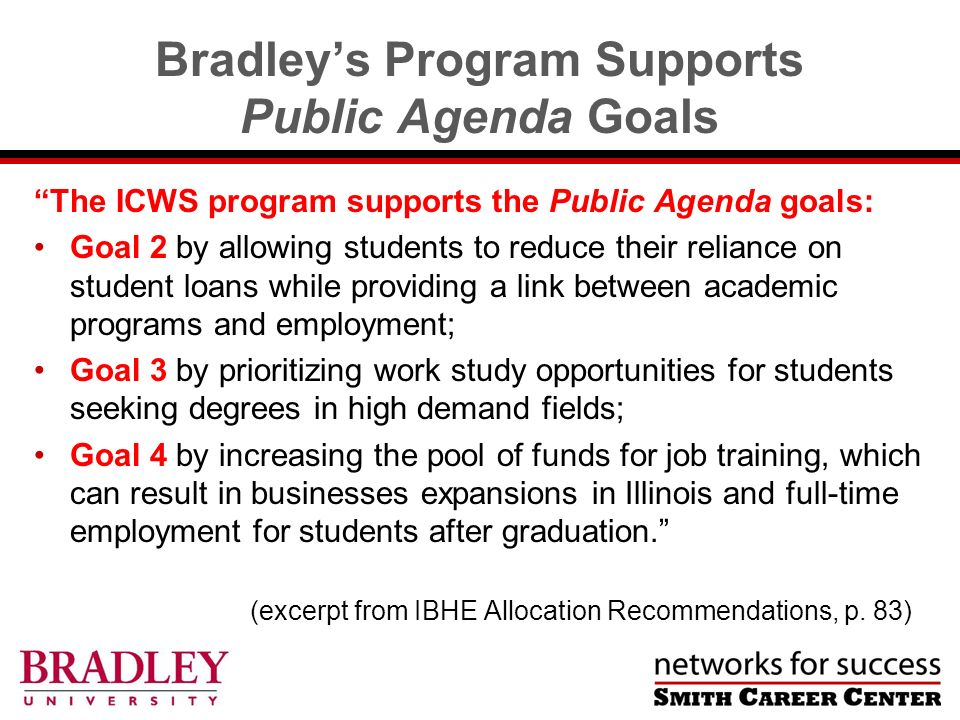 Bradleys Program Supports Public Agenda Goals The ICWS program supports the Public Agenda goals: Goal 2 by allowing students to reduce their reliance on student loans while providing a link between academic programs and employment; Goal 3 by prioritizing work study opportunities for students seeking degrees in high demand fields; Goal 4 by increasing the pool of funds for job training, which can result in businesses expansions in Illinois and full-time employment for students after graduation.