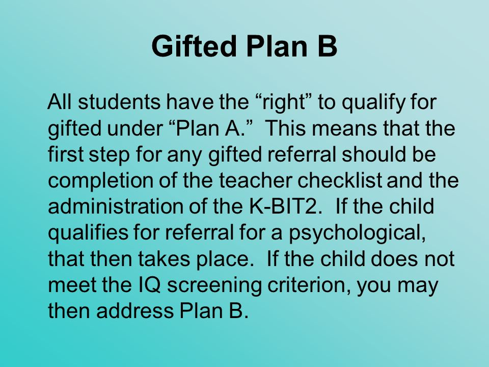 Gifted Plan B Another time that you may try the Plan B route is when an able student does not score high enough on the individual intelligence (IQ) test to qualify.