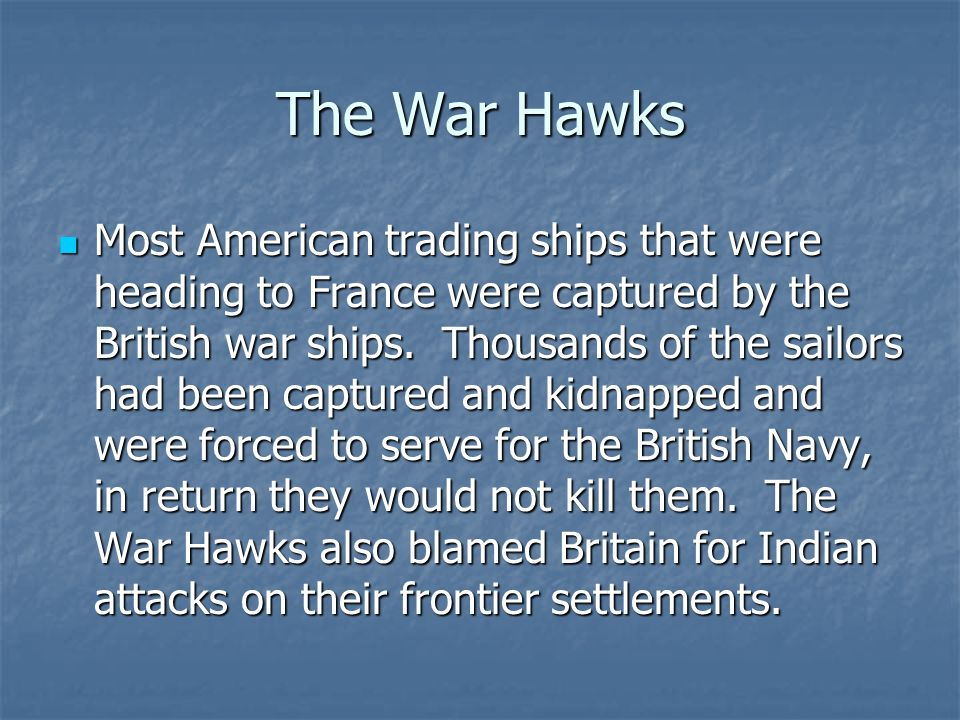 The War Hawks A group of congressman not want to remain neutral. These War Hawks pushed the country toward the war of Great Britain. The War Hawks wer