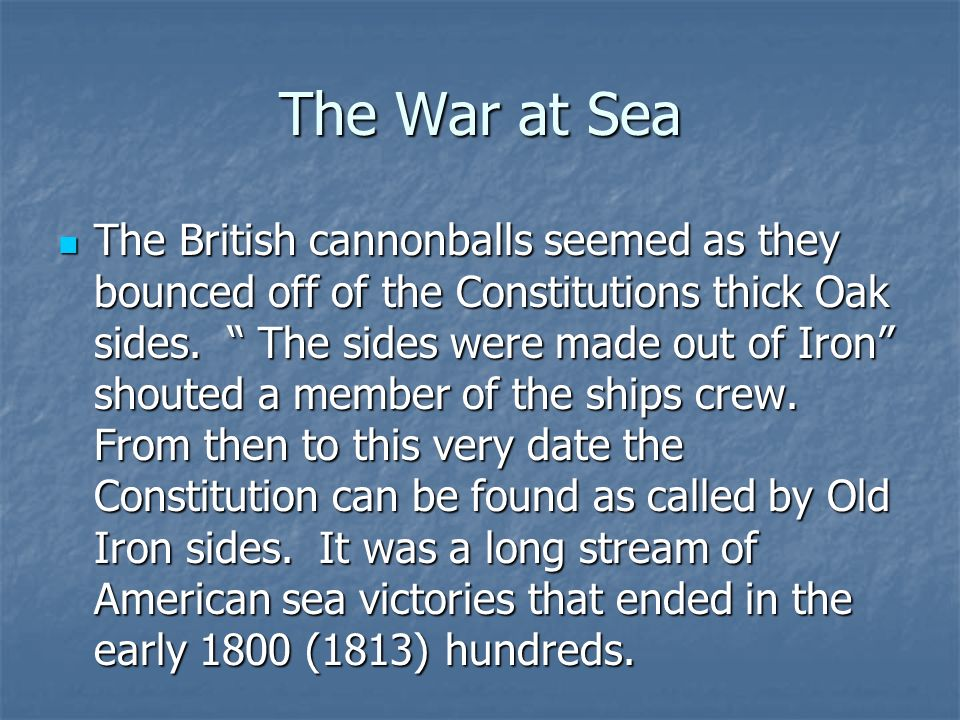 The War at Sea Though the war at sea went better than the war on land. On the date August 19, 1812 the American warship Constitution sank (destroyed)