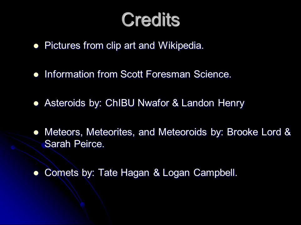 Credits Pictures from clip art and Wikipedia. Information from Scott Foresman Science. Asteroids by: ChIBU Nwafor & Landon Henry Meteors, Meteorites,