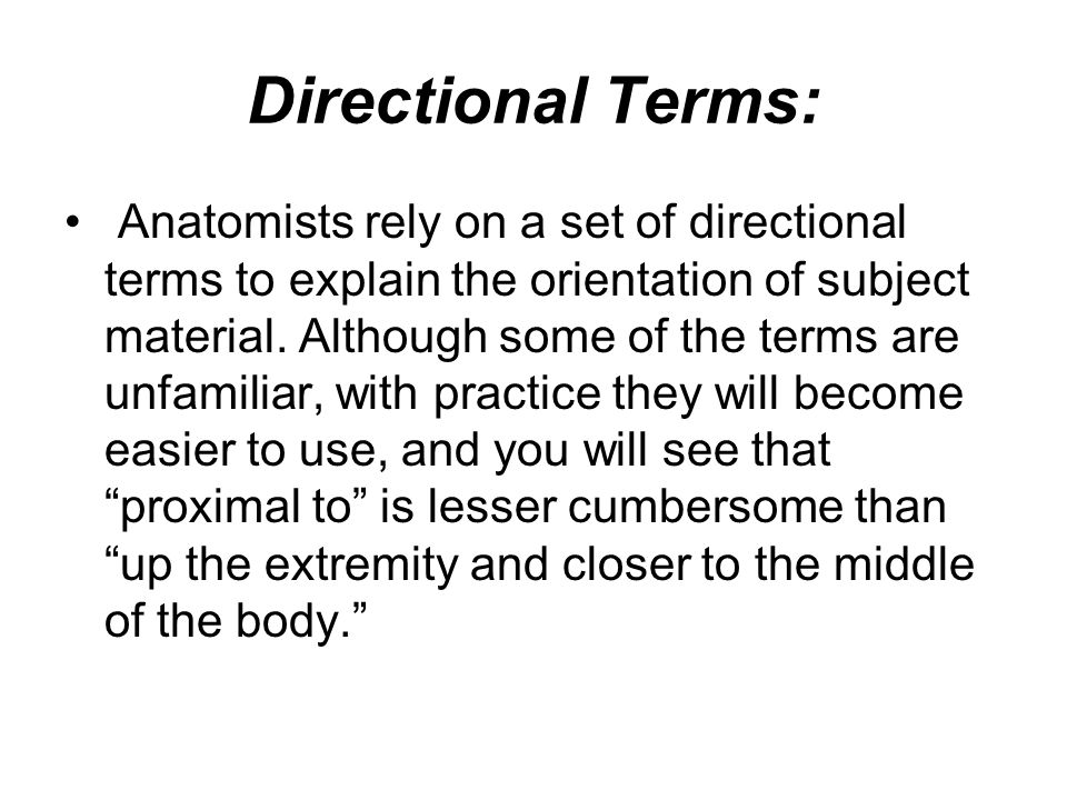 Directional Terms: Anatomists rely on a set of directional terms to explain the orientation of subject material. Although some of the terms are unfami