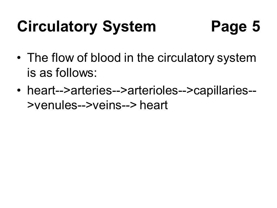 Circulatory SystemPage 5 The flow of blood in the circulatory system is as follows: heart-->arteries-->arterioles-->capillaries-- >venules-->veins-->