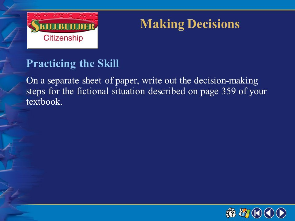 Skillbuilder 4 Making Decisions Learning the Skill Evaluate your decision. Review the actual outcome and ask yourself if you would make the same decis