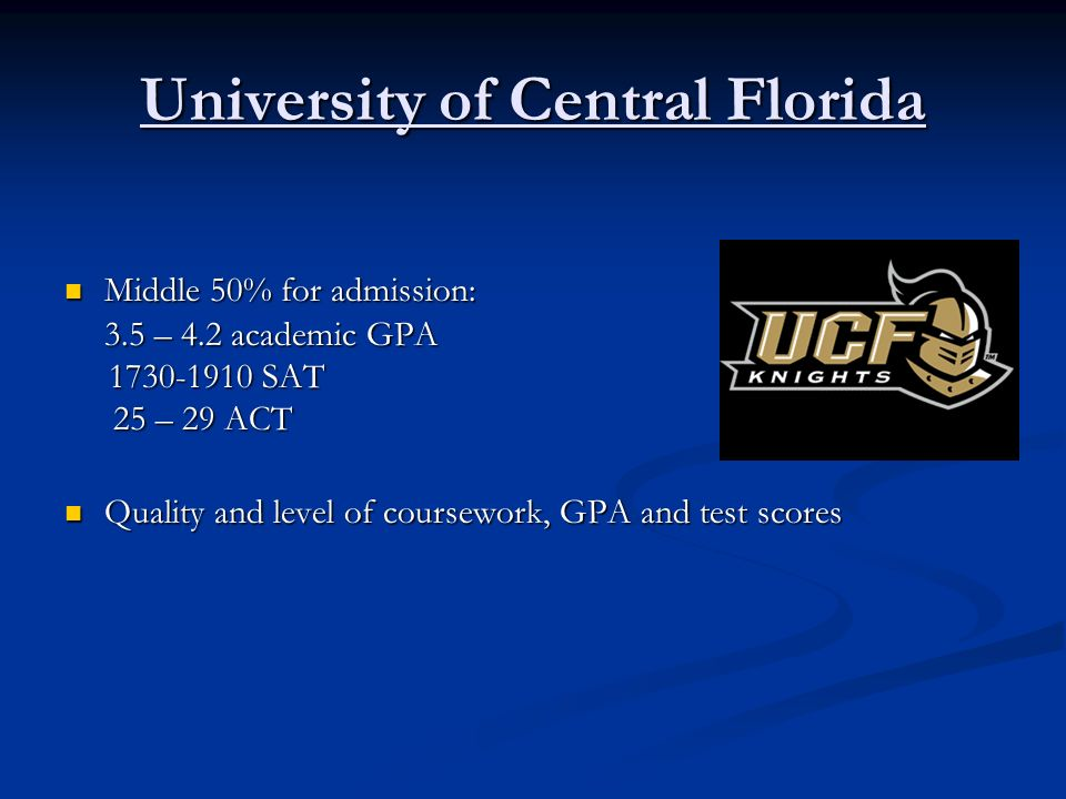 University of Central Florida Middle 50% for admission: Middle 50% for admission: 3.5 – 4.2 academic GPA 1730-1910 SAT 1730-1910 SAT 25 – 29 ACT 25 –