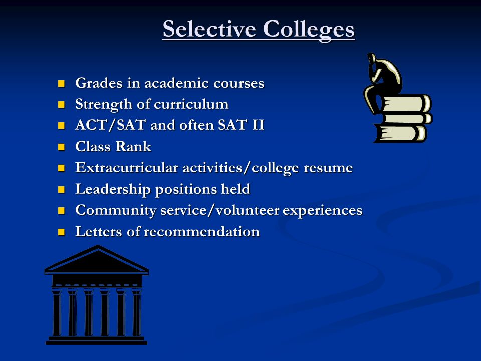 Selective Colleges Grades in academic courses Grades in academic courses Strength of curriculum Strength of curriculum ACT/SAT and often SAT II ACT/SA