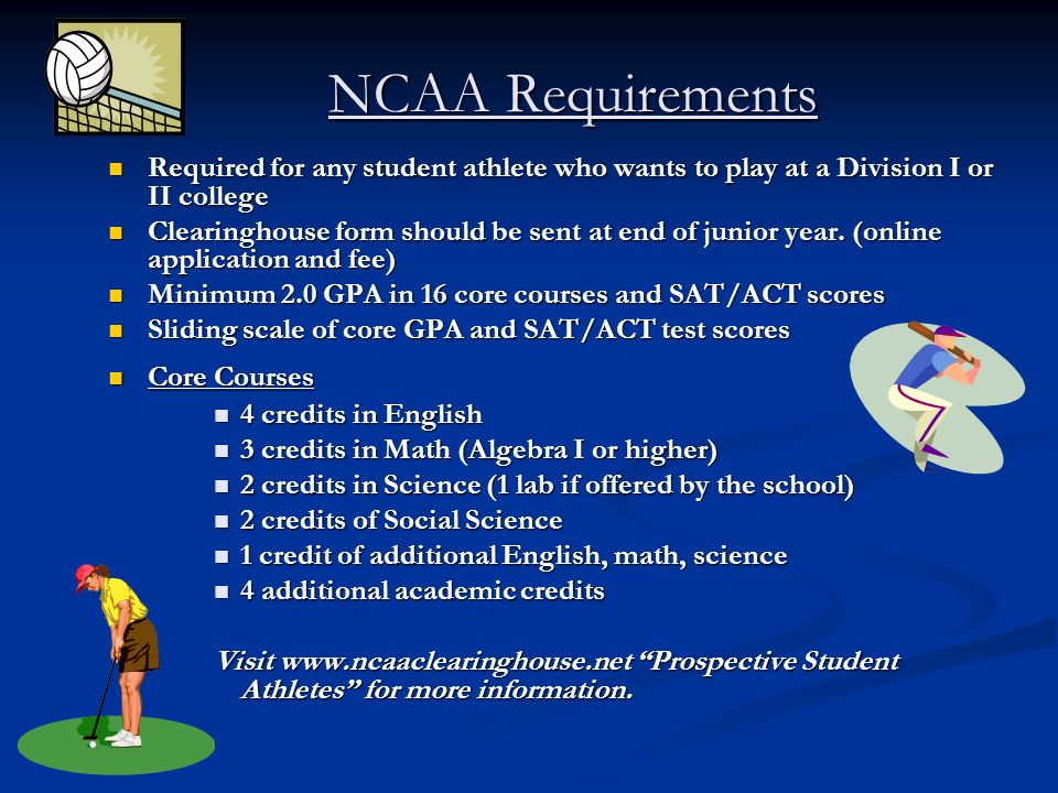NCAA Requirements Required for any student athlete who wants to play at a Division I or II college Required for any student athlete who wants to play