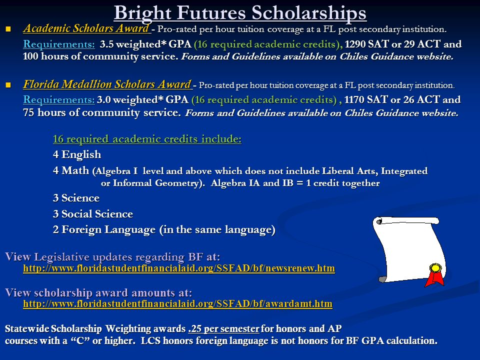 Bright Futures Scholarships Academic Scholars Award - Pro-rated per hour tuition coverage at a FL post secondary institution. Academic Scholars Award