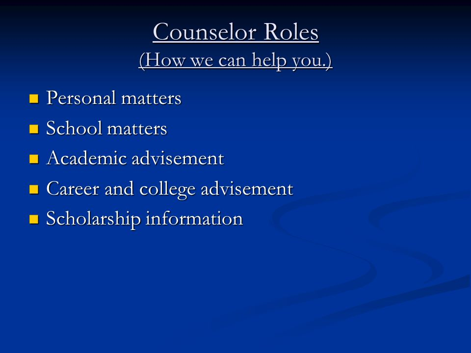 Counselor Roles (How we can help you.) Personal matters Personal matters School matters School matters Academic advisement Academic advisement Career