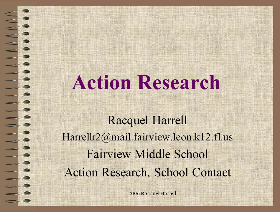 2006 Racquel Harrell Action Research Racquel Harrell Harrellr2@mail.fairview.leon.k12.fl.us Fairview Middle School Action Research, School Contact