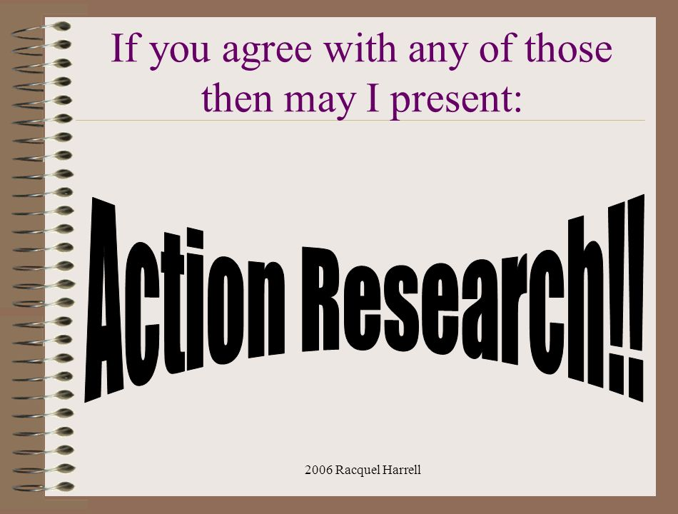 2006 Racquel Harrell What is Action Research.First of all…Its not MANDATORY!!!.