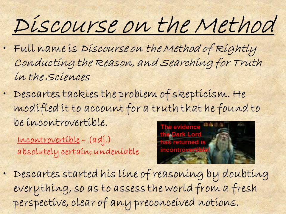 Discourse on the Method Full name is Discourse on the Method of Rightly Conducting the Reason, and Searching for Truth in the Sciences Descartes tackles the problem of skepticism.