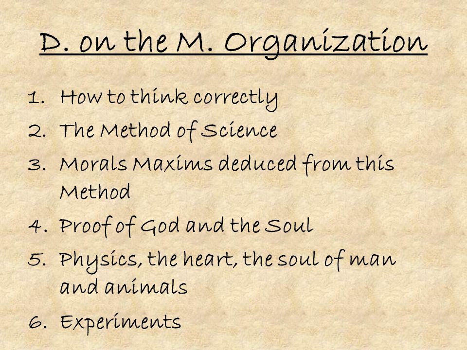 D. on the M. Organization 1.How to think correctly 2.The Method of Science 3.Morals Maxims deduced from this Method 4.Proof of God and the Soul 5.Phys