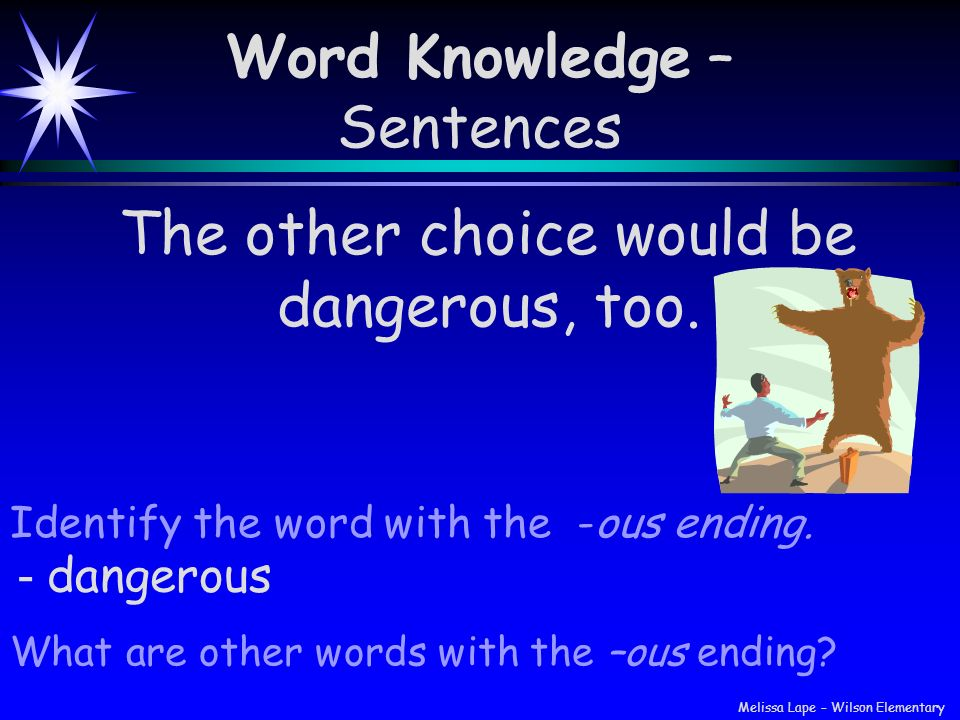Word Knowledge – Sentences Identify the word with the -ous ending. The other choice would be dangerous, too. - dangerous What are other words with the