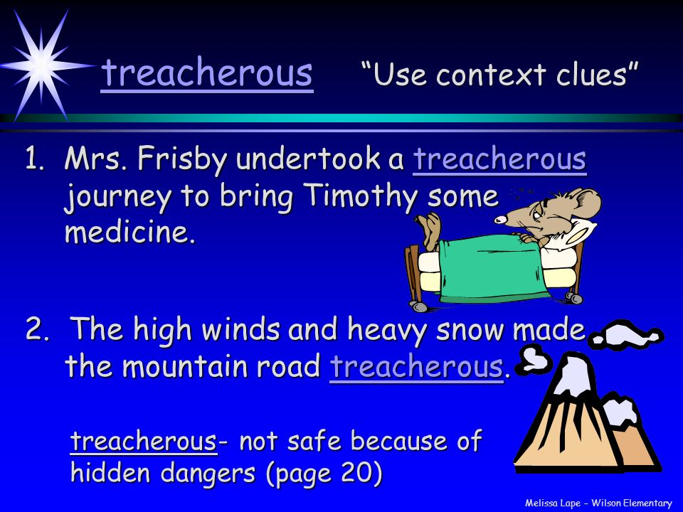 treacherous Use context clues 1. Mrs. Frisby undertook a treacherous journey to bring Timothy some medicine. 2. The high winds and heavy snow made the