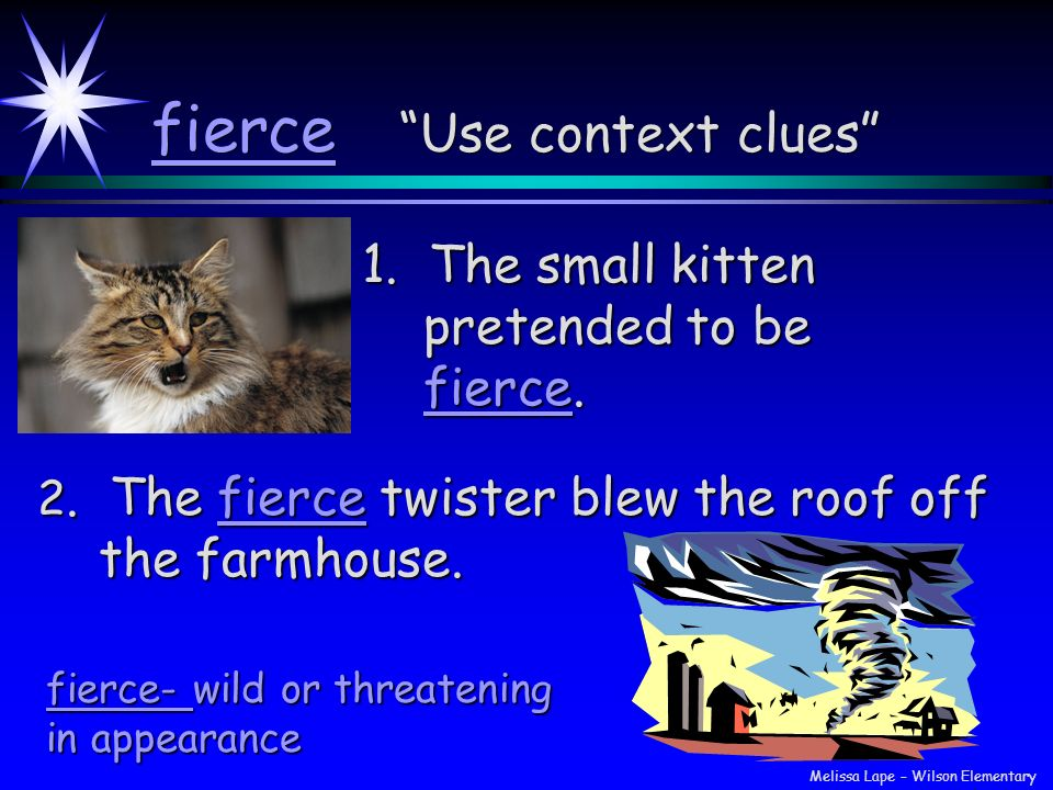 fierce Use context clues 1. The small kitten pretended to be fierce. 2. The fierce twister blew the roof off the farmhouse. fierce- wild or threatenin
