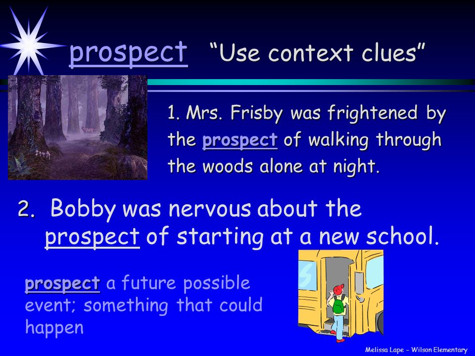 prospect Use context clues 1. Mrs. Frisby was frightened by the prospect of walking through the woods alone at night. 2. Bobby was nervous about the p