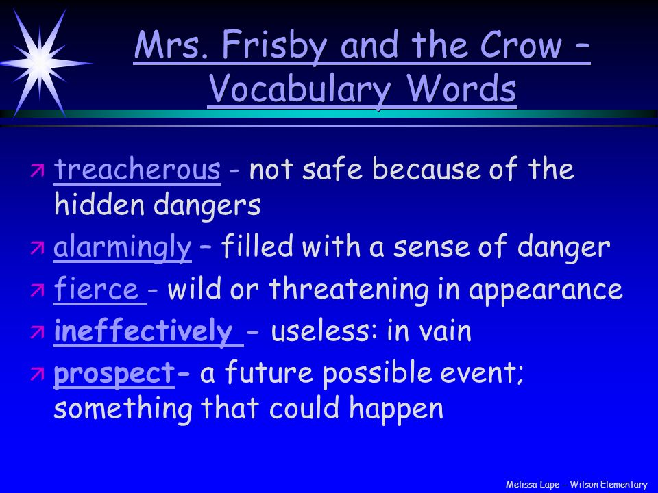 Mrs. Frisby and the Crow – Vocabulary Words Mrs. Frisby and the Crow – Vocabulary Words ä ä treacherous - not safe because of the hidden dangers ä ä a
