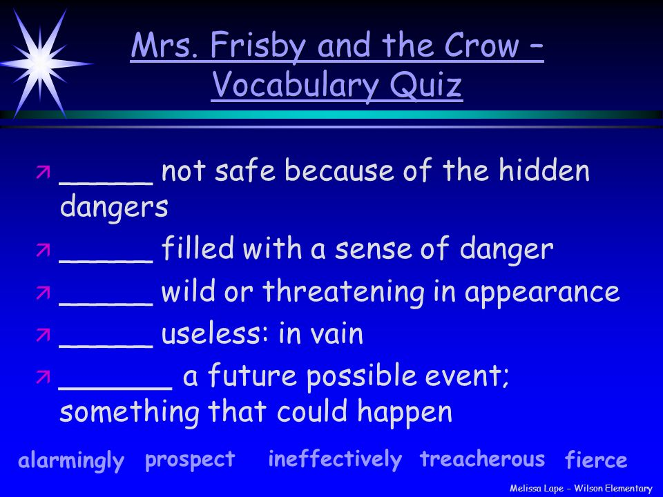 Mrs. Frisby and the Crow – Vocabulary Quiz ä ä _____ not safe because of the hidden dangers ä ä _____ filled with a sense of danger ä ä _____ wild or
