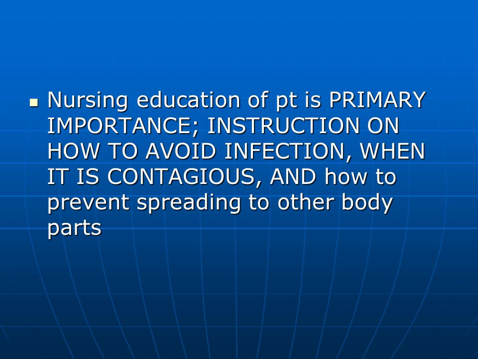 Nursing education of pt is PRIMARY IMPORTANCE; INSTRUCTION ON HOW TO AVOID INFECTION, WHEN IT IS CONTAGIOUS, AND how to prevent spreading to other bod