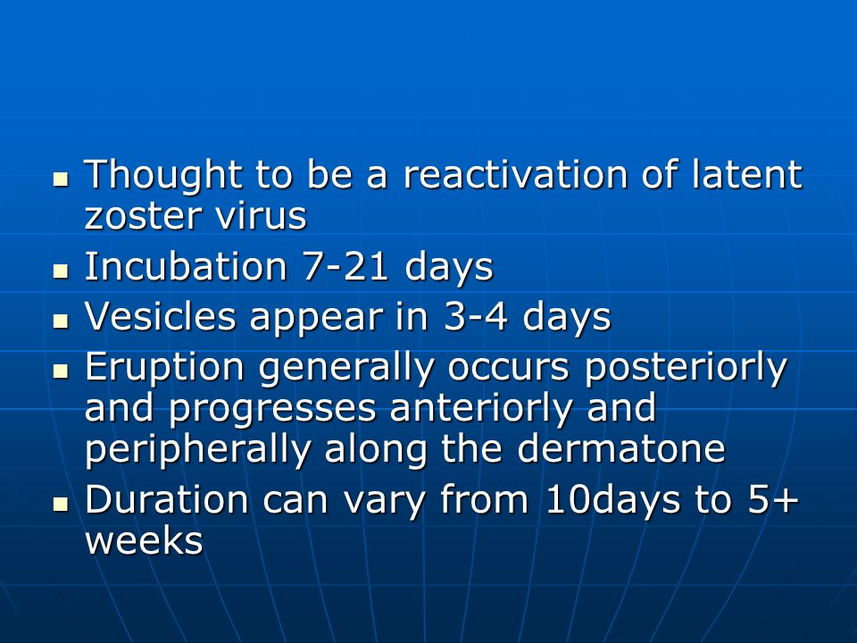 Thought to be a reactivation of latent zoster virus Thought to be a reactivation of latent zoster virus Incubation 7-21 days Incubation 7-21 days Vesi