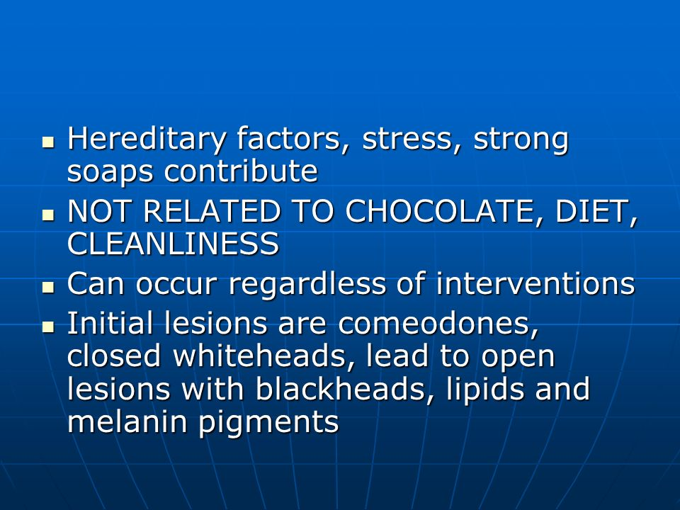 Hereditary factors, stress, strong soaps contribute Hereditary factors, stress, strong soaps contribute NOT RELATED TO CHOCOLATE, DIET, CLEANLINESS NO