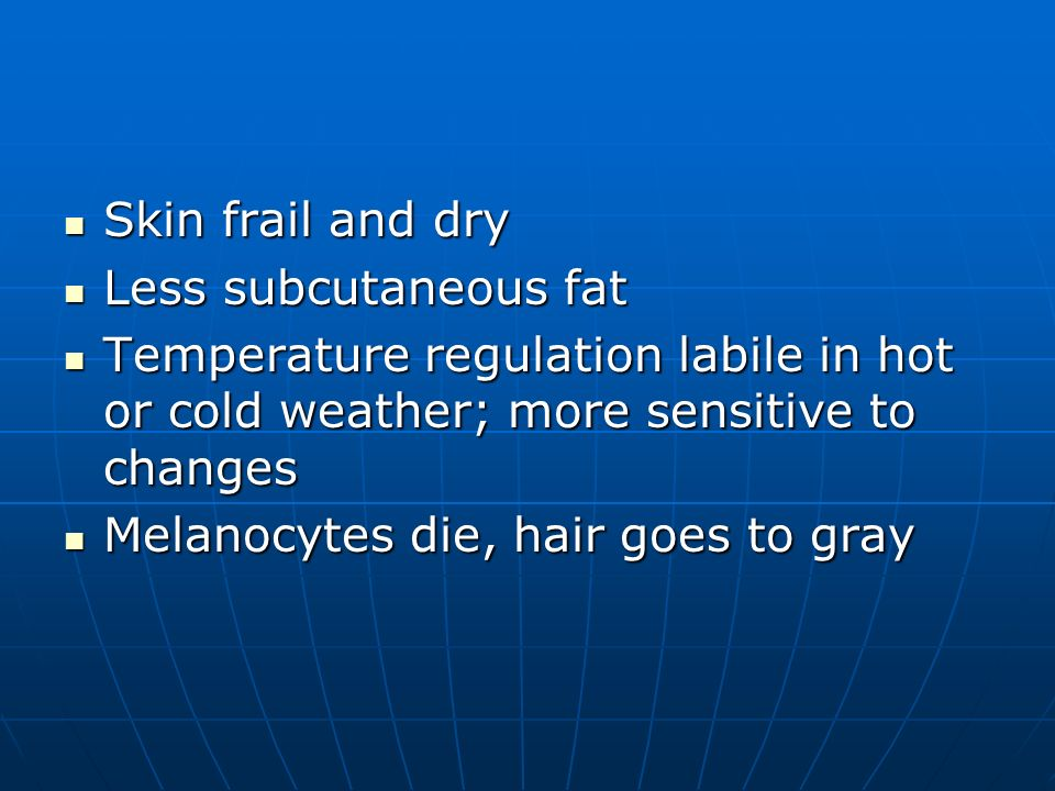 Skin frail and dry Skin frail and dry Less subcutaneous fat Less subcutaneous fat Temperature regulation labile in hot or cold weather; more sensitive