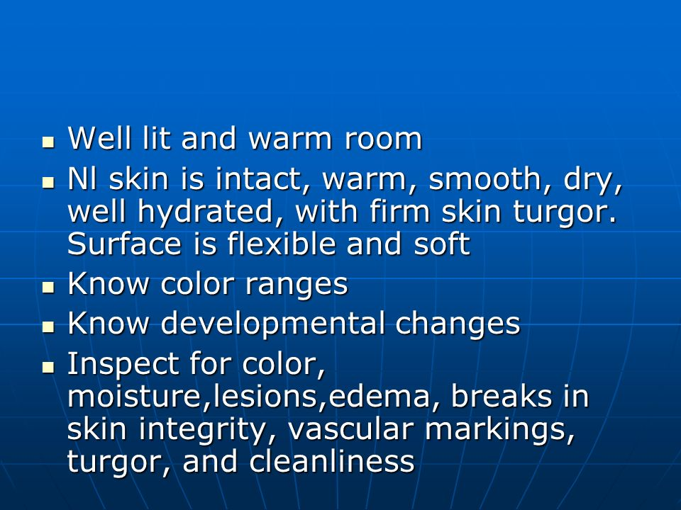 Well lit and warm room Well lit and warm room Nl skin is intact, warm, smooth, dry, well hydrated, with firm skin turgor. Surface is flexible and soft