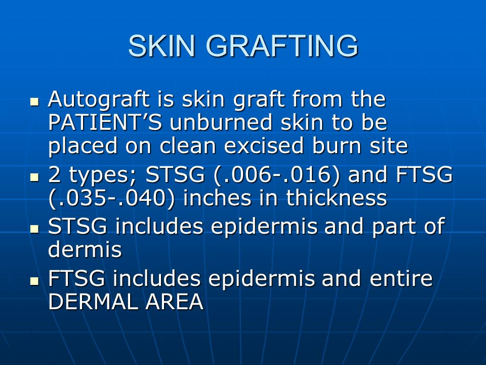 SKIN GRAFTING Autograft is skin graft from the PATIENTS unburned skin to be placed on clean excised burn site Autograft is skin graft from the PATIENT