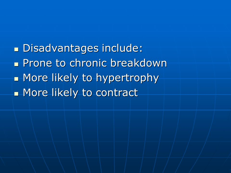 Disadvantages include: Disadvantages include: Prone to chronic breakdown Prone to chronic breakdown More likely to hypertrophy More likely to hypertro