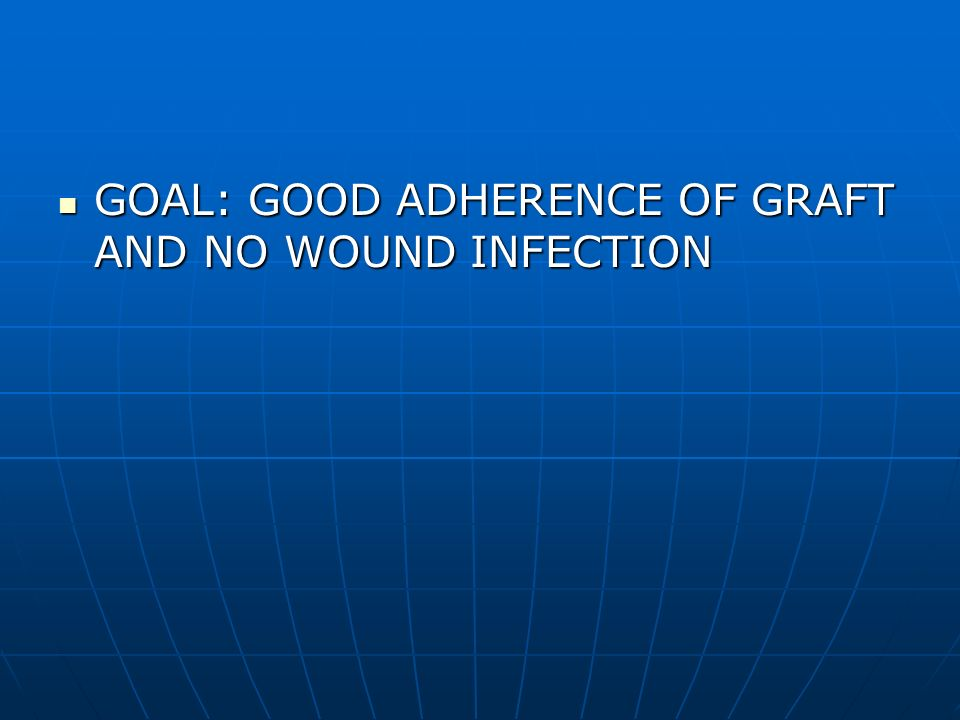 GOAL: GOOD ADHERENCE OF GRAFT AND NO WOUND INFECTION GOAL: GOOD ADHERENCE OF GRAFT AND NO WOUND INFECTION