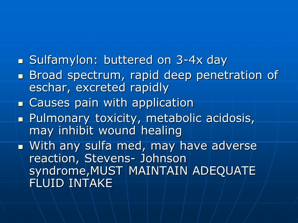 Sulfamylon: buttered on 3-4x day Sulfamylon: buttered on 3-4x day Broad spectrum, rapid deep penetration of eschar, excreted rapidly Broad spectrum, r