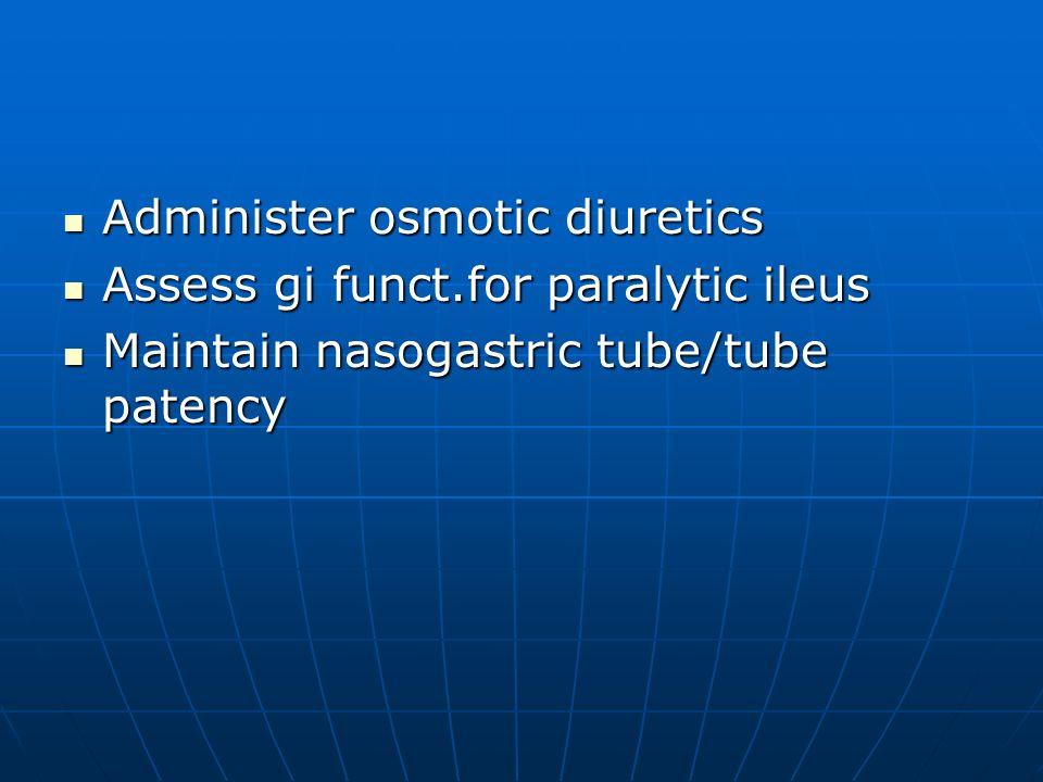 Administer osmotic diuretics Administer osmotic diuretics Assess gi funct.for paralytic ileus Assess gi funct.for paralytic ileus Maintain nasogastric
