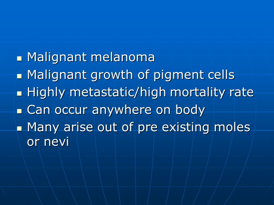Malignant melanoma Malignant melanoma Malignant growth of pigment cells Malignant growth of pigment cells Highly metastatic/high mortality rate Highly