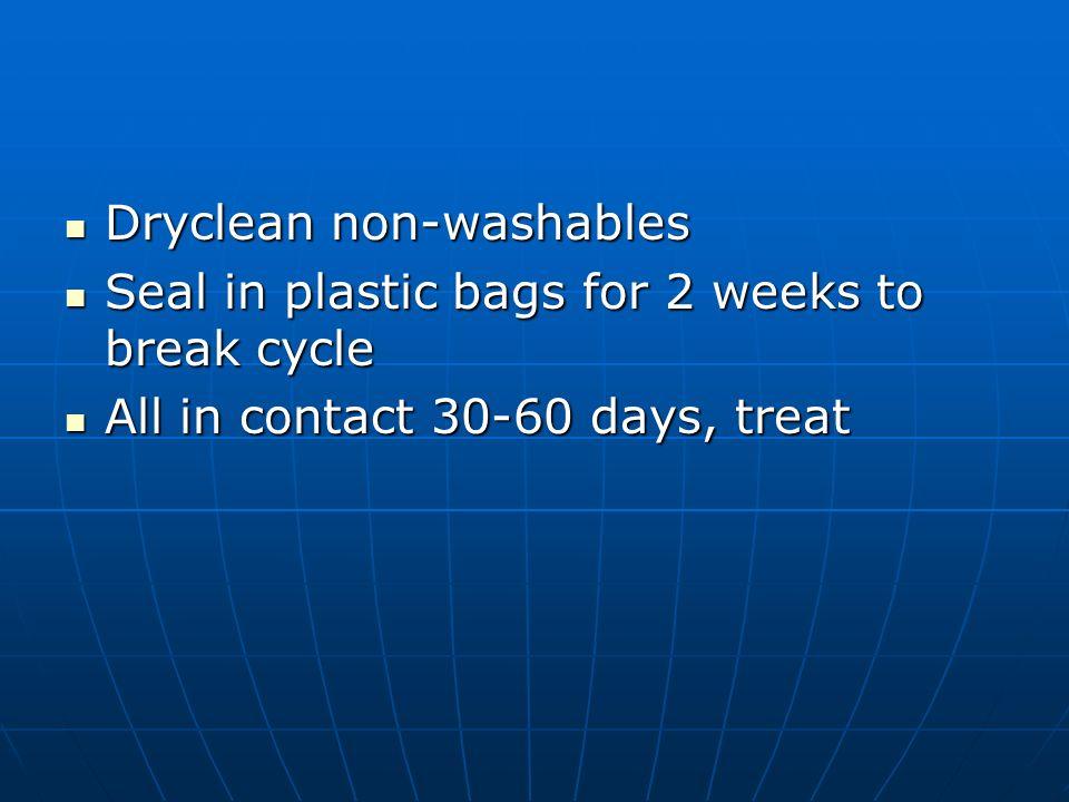 Dryclean non-washables Dryclean non-washables Seal in plastic bags for 2 weeks to break cycle Seal in plastic bags for 2 weeks to break cycle All in c