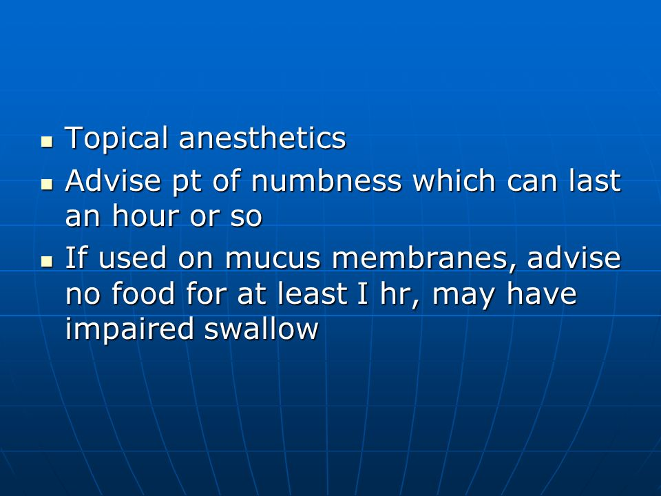 Topical anesthetics Topical anesthetics Advise pt of numbness which can last an hour or so Advise pt of numbness which can last an hour or so If used