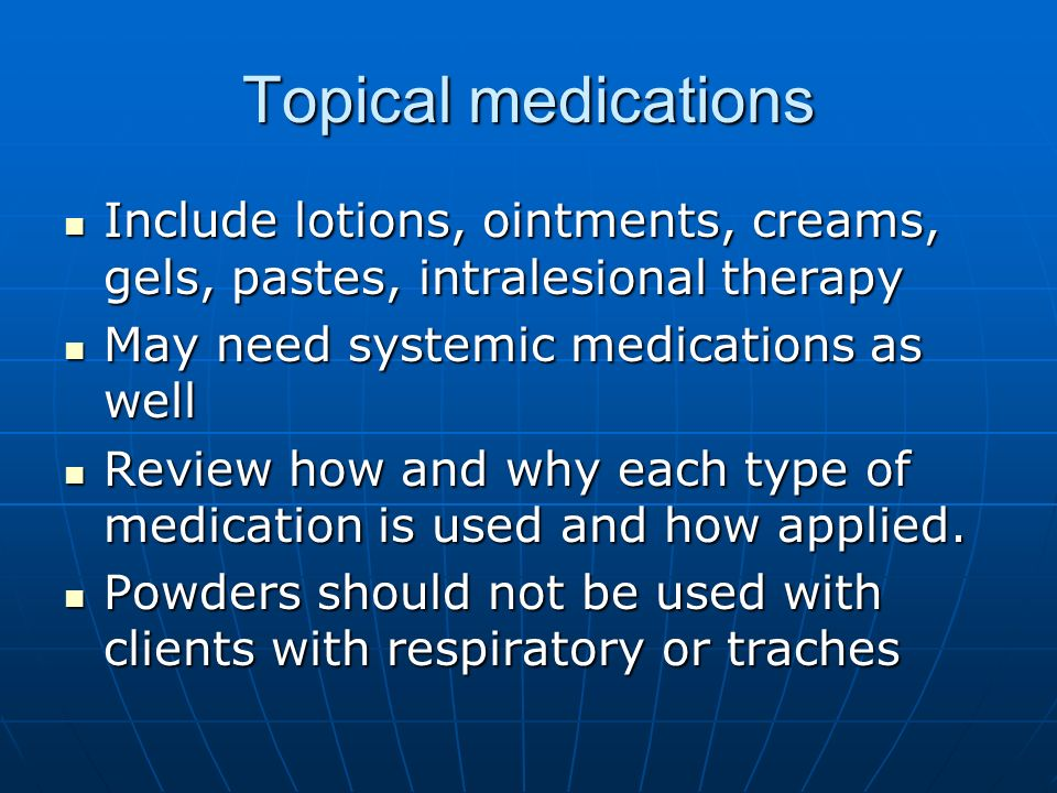 Topical medications Include lotions, ointments, creams, gels, pastes, intralesional therapy Include lotions, ointments, creams, gels, pastes, intrales