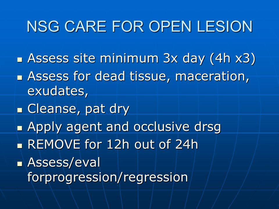 NSG CARE FOR OPEN LESION Assess site minimum 3x day (4h x3) Assess site minimum 3x day (4h x3) Assess for dead tissue, maceration, exudates, Assess fo