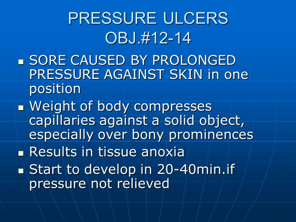 PRESSURE ULCERS OBJ.#12-14 SORE CAUSED BY PROLONGED PRESSURE AGAINST SKIN in one position SORE CAUSED BY PROLONGED PRESSURE AGAINST SKIN in one positi